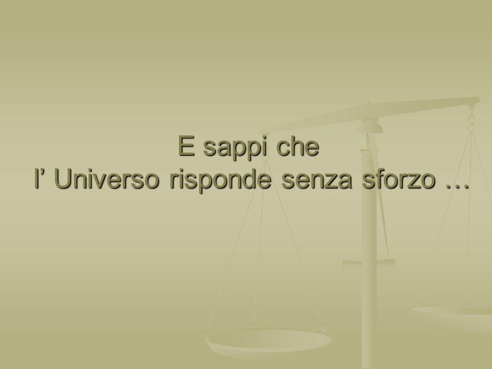 E sappi che l Universo risponde senza sforzo …