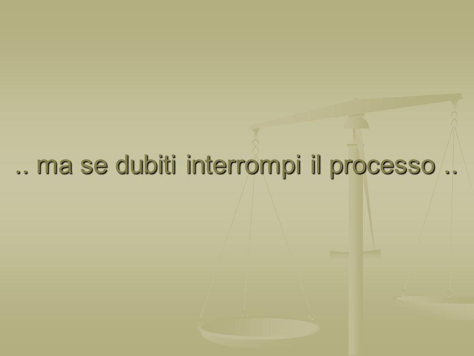 .. ma se dubiti interrompi il processo.... ma se dubiti interrompi il processo..