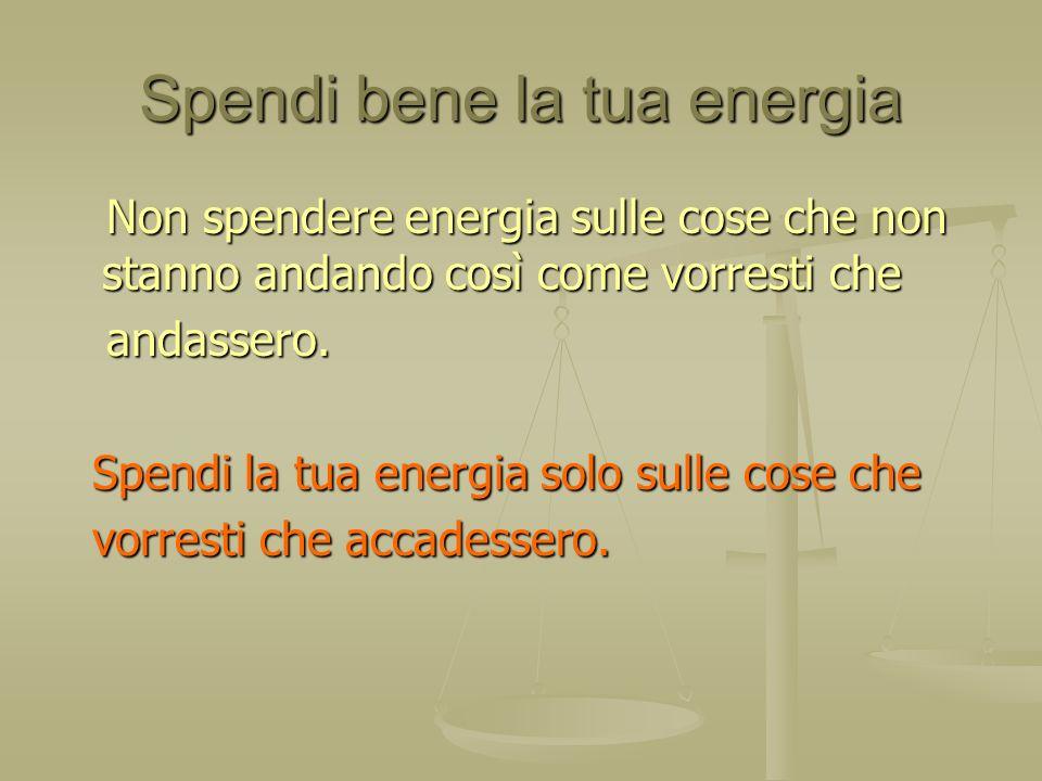 Spendi bene la tua energia Non spendere energia sulle cose che non stanno andando così come vorresti che Non spendere energia sulle cose che non stann