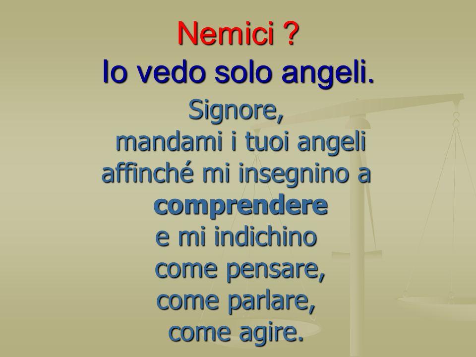 Nemici ? Io vedo solo angeli. Signore, mandami i tuoi angeli mandami i tuoi angeli affinché mi insegnino a comprendere comprendere e mi indichino come