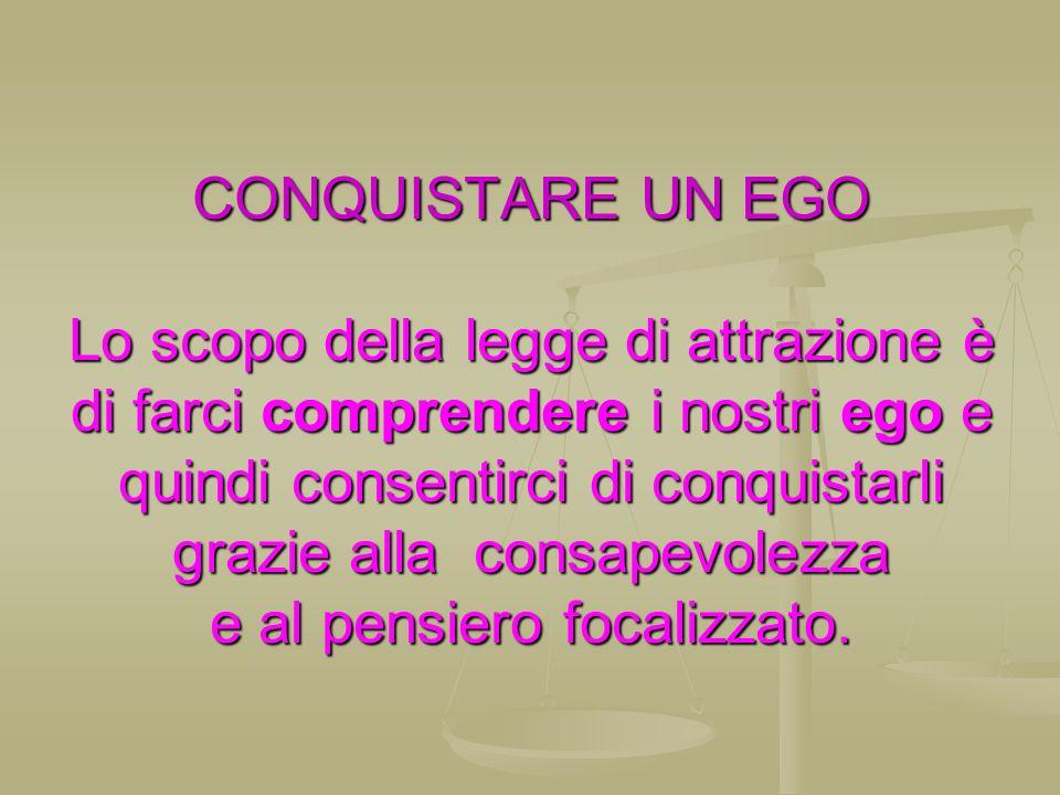 CONQUISTARE UN EGO Lo scopo della legge di attrazione è di farci comprendere i nostri ego e quindi consentirci di conquistarli grazie alla consapevole