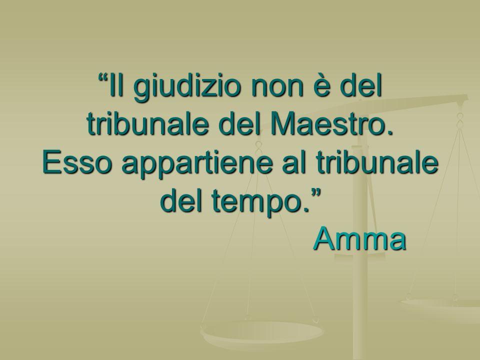 Il giudizio non è del tribunale del Maestro. Esso appartiene al tribunale del tempo. Amma
