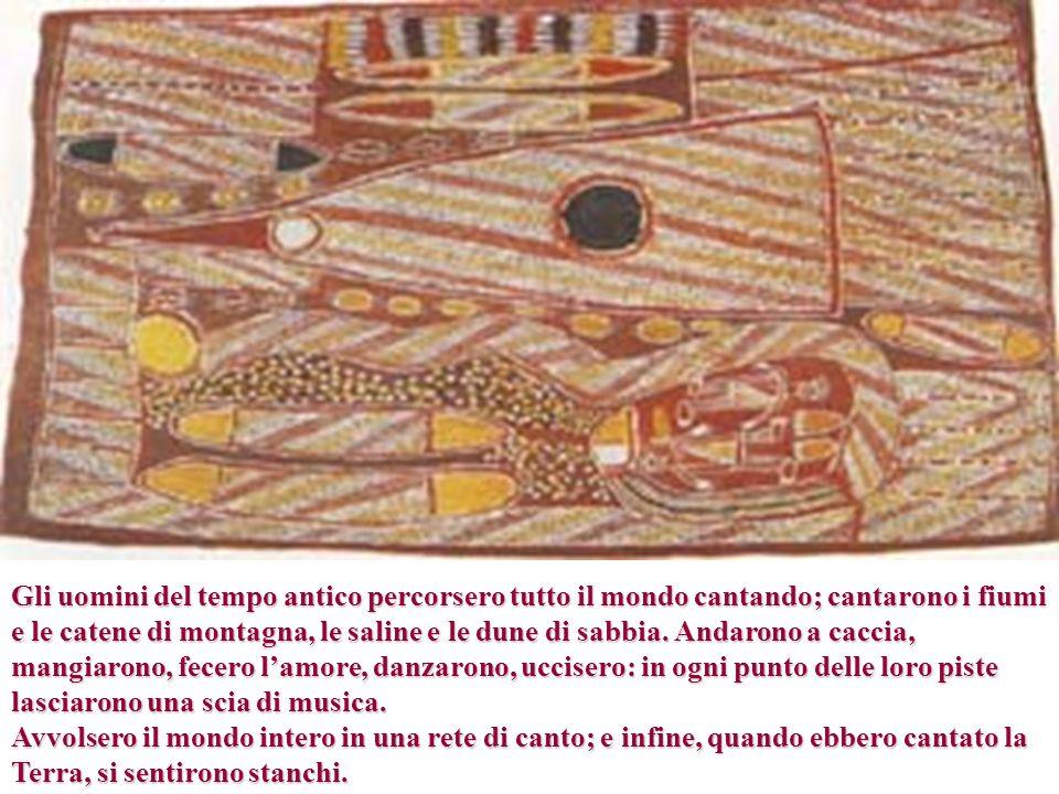 Gli uomini del tempo antico percorsero tutto il mondo cantando; cantarono i fiumi e le catene di montagna, le saline e le dune di sabbia. Andarono a c