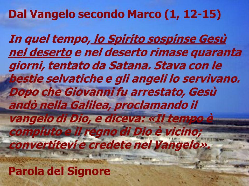 Dal Vangelo secondo Marco (1, 12-15) In quel tempo, lo Spirito sospinse Gesù nel deserto e nel deserto rimase quaranta giorni, tentato da Satana.