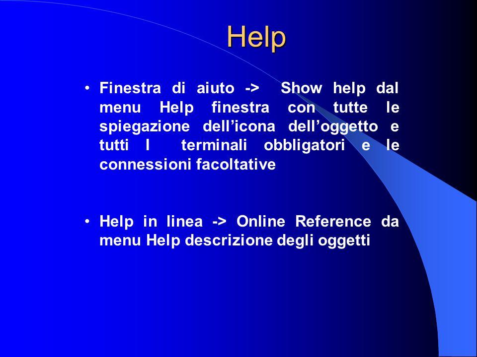 Help Finestra di aiuto -> Show help dal menu Help finestra con tutte le spiegazione dellicona delloggetto e tutti I terminali obbligatori e le connessioni facoltative Help in linea -> Online Reference da menu Help descrizione degli oggetti