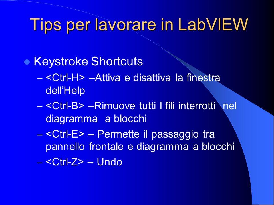 Tips per lavorare in LabVIEW Keystroke Shortcuts – –Attiva e disattiva la finestra dellHelp – –Rimuove tutti I fili interrotti nel diagramma a blocchi – – Permette il passaggio tra pannello frontale e diagramma a blocchi – – Undo