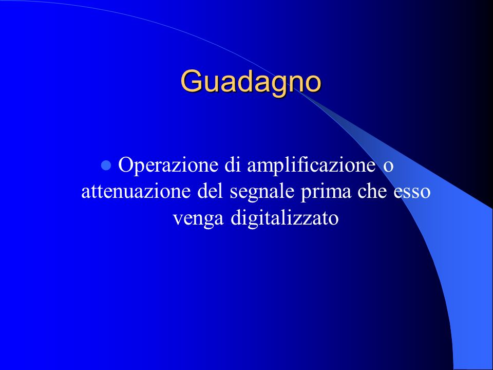 Guadagno Operazione di amplificazione o attenuazione del segnale prima che esso venga digitalizzato