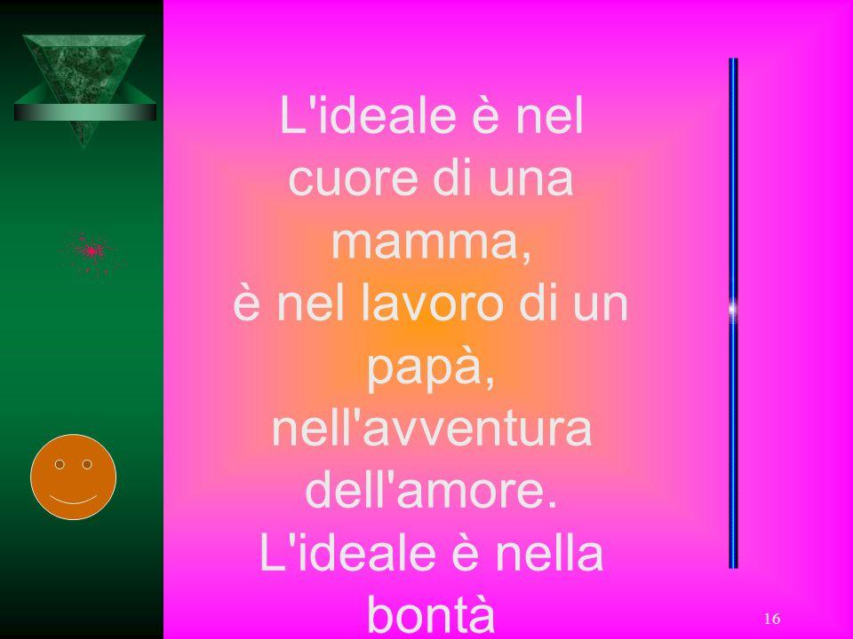 16 L'ideale è nel cuore di una mamma, è nel lavoro di un papà, nell'avventura dell'amore. L'ideale è nella bontà da sempre attesa e desiderata, come i