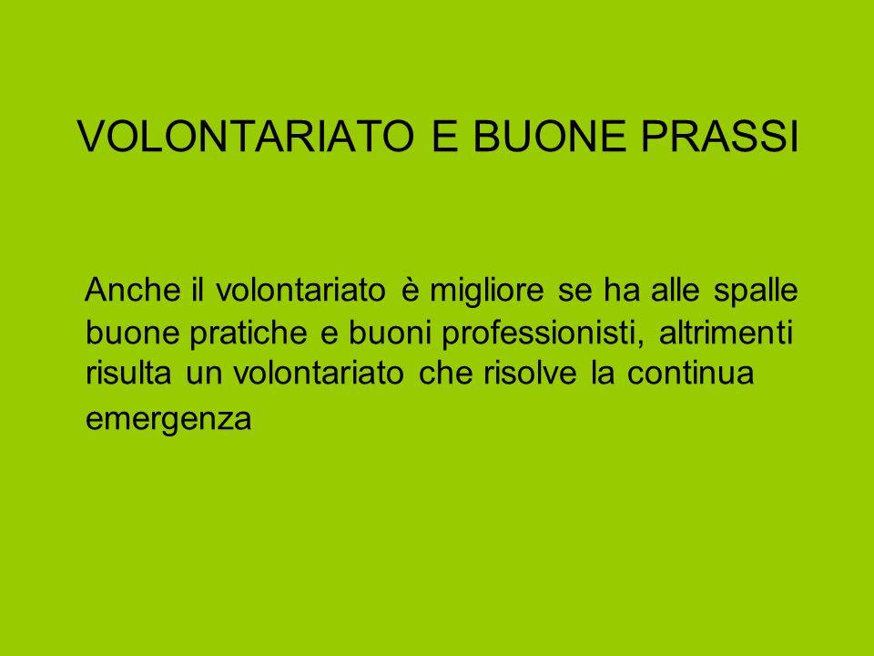 VOLONTARIATO E BUONE PRASSI Anche il volontariato è migliore se ha alle spalle buone pratiche e buoni professionisti, altrimenti risulta un volontaria