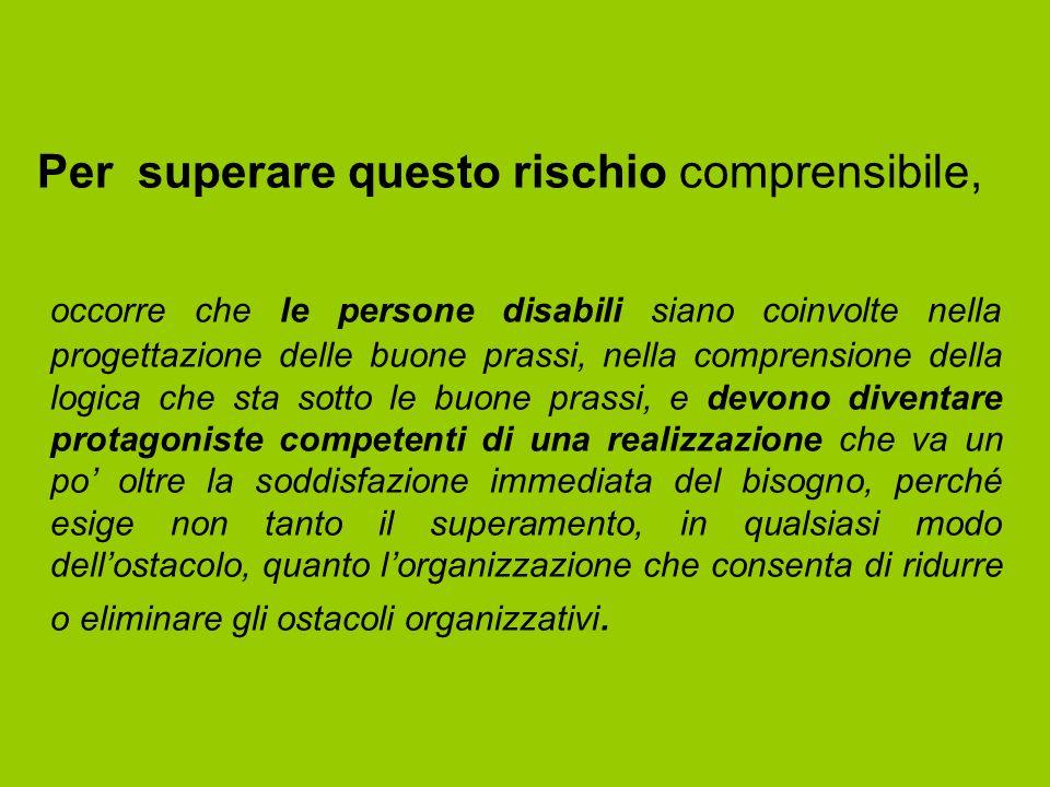 Per superare questo rischio comprensibile, occorre che le persone disabili siano coinvolte nella progettazione delle buone prassi, nella comprensione