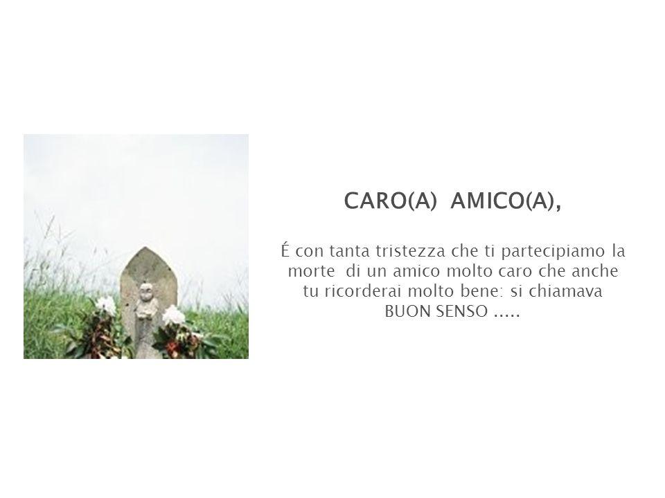 CARO(A) AMICO(A), É con tanta tristezza che ti partecipiamo la morte di un amico molto caro che anche tu ricorderai molto bene: si chiamava BUON SENSO.....