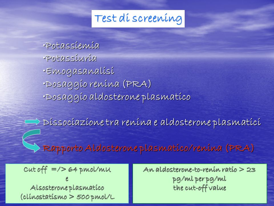 Test di screening PotassiemiaPotassiemia PotassiuriaPotassiuria EmogasanalisiEmogasanalisi Dosaggio renina (PRA)Dosaggio renina (PRA) Dosaggio aldoste