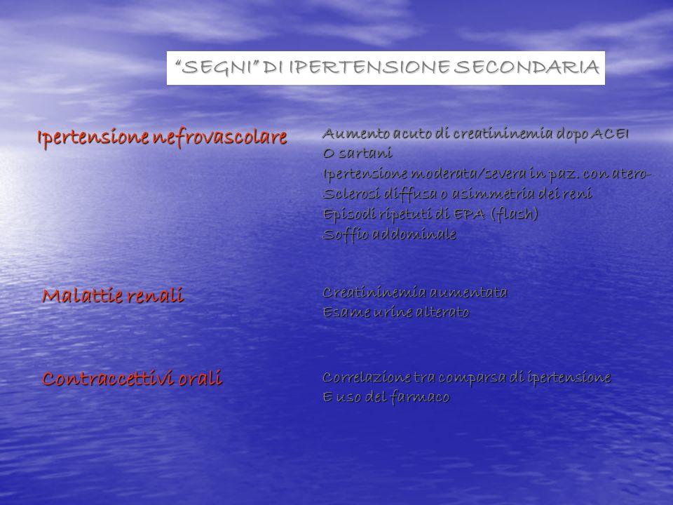 SEGNI DI IPERTENSIONE SECONDARIA Ipertensione nefrovascolare Aumento acuto di creatininemia dopo ACEI O sartani Ipertensione moderata/severa in paz. c