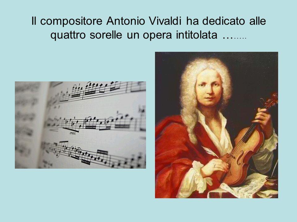 Il compositore Antonio Vivaldi ha dedicato alle quattro sorelle un opera intitolata … …..