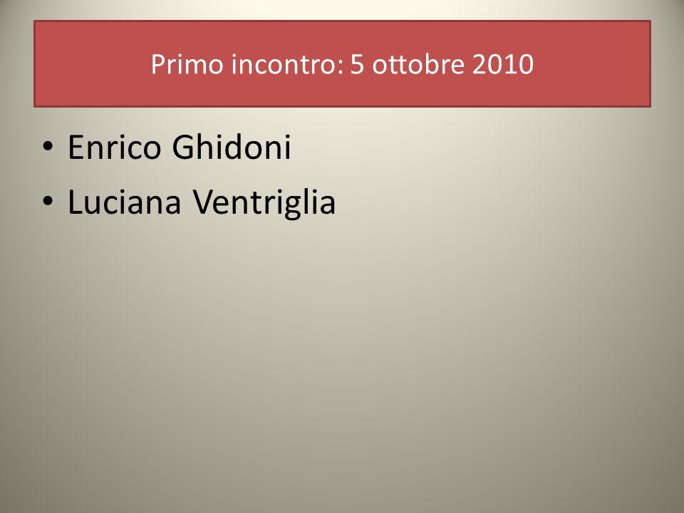 Primo incontro: 5 ottobre 2010 Enrico Ghidoni Luciana Ventriglia