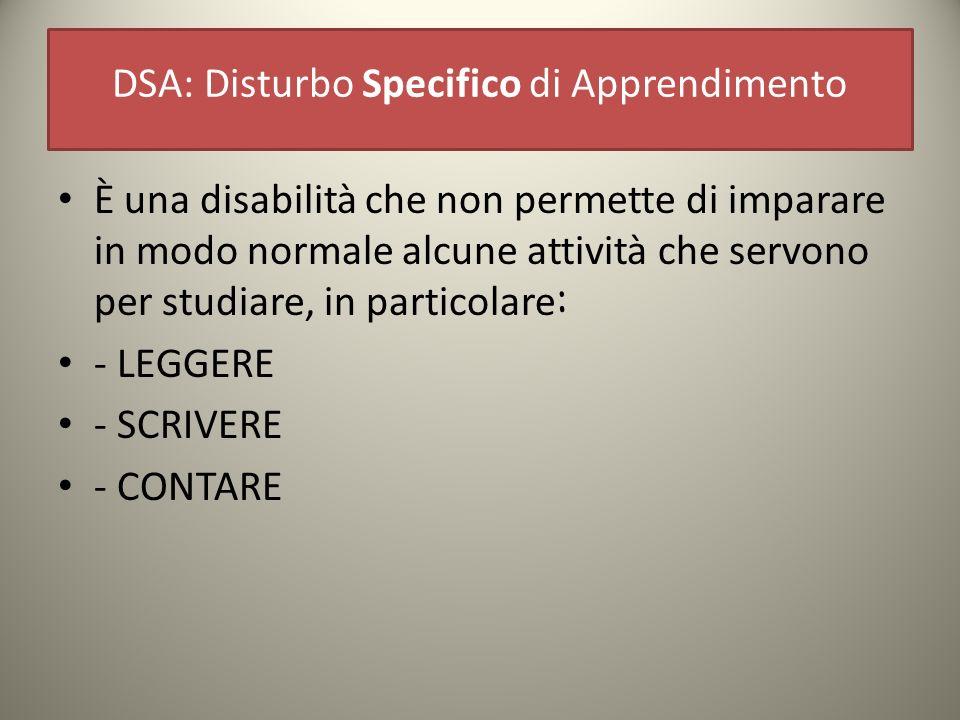 DSA: Disturbo Specifico di Apprendimento È una disabilità che non permette di imparare in modo normale alcune attività che servono per studiare, in particolare : - LEGGERE - SCRIVERE - CONTARE