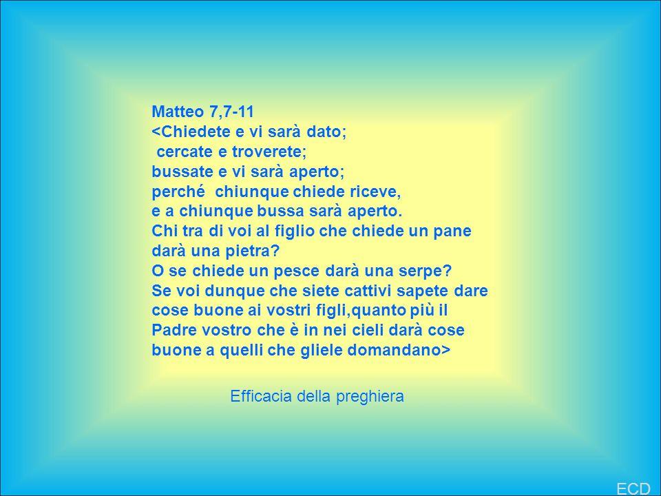 Matteo 7,7-11 <Chiedete e vi sarà dato; cercate e troverete; bussate e vi sarà aperto; perché chiunque chiede riceve, e a chiunque bussa sarà aperto.