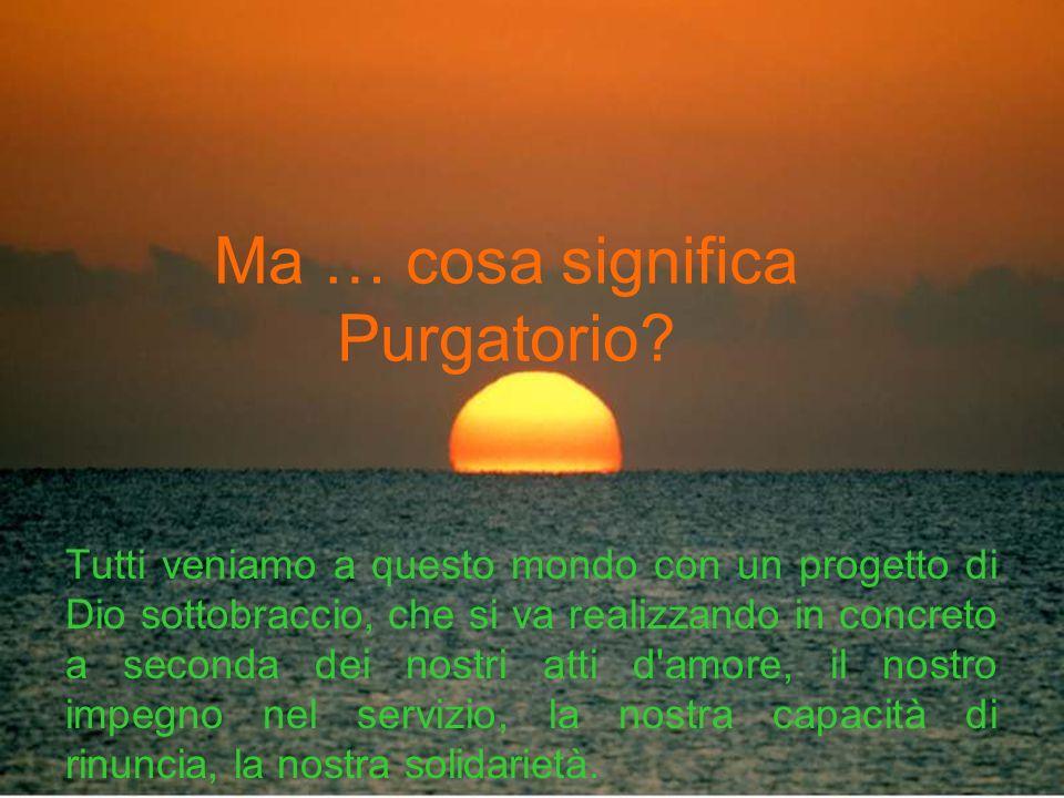 Ma … cosa significa Purgatorio? Tutti veniamo a questo mondo con un progetto di Dio sottobraccio, che si va realizzando in concreto a seconda dei nost
