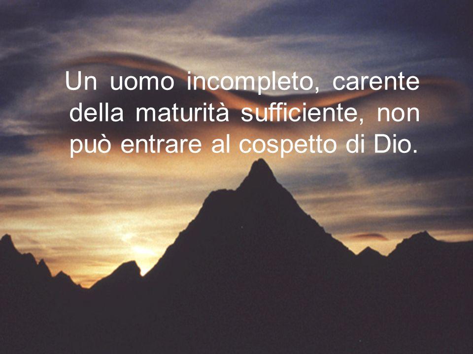 Un uomo incompleto, carente della maturità sufficiente, non può entrare al cospetto di Dio.