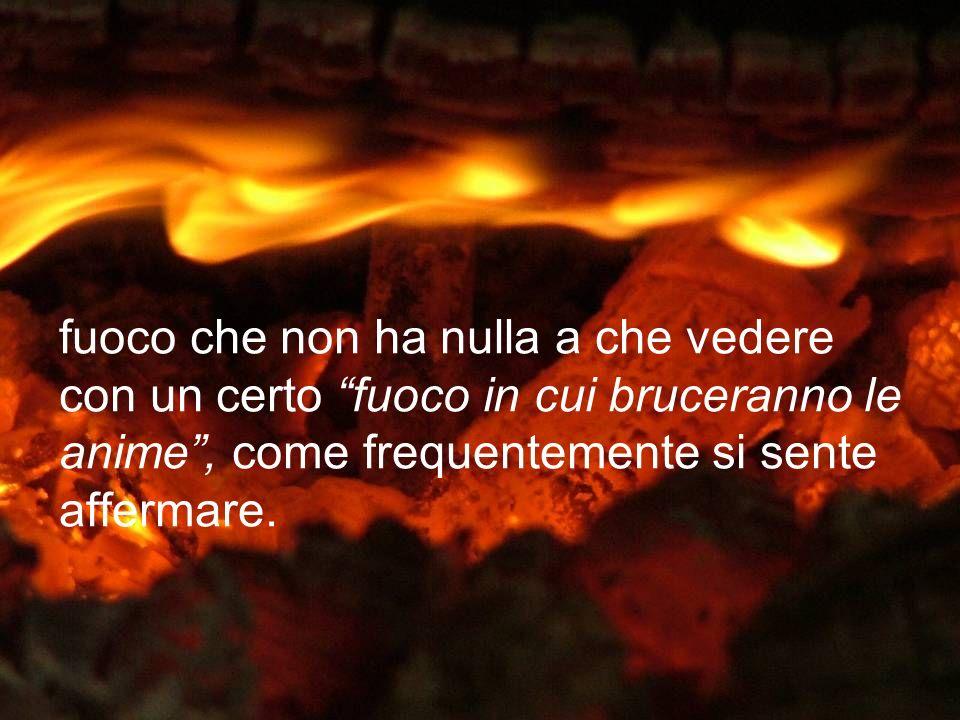 fuoco che non ha nulla a che vedere con un certo fuoco in cui bruceranno le anime, come frequentemente si sente affermare.