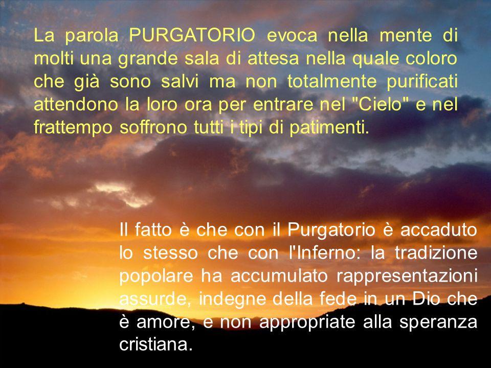La parola PURGATORIO evoca nella mente di molti una grande sala di attesa nella quale coloro che già sono salvi ma non totalmente purificati attendono