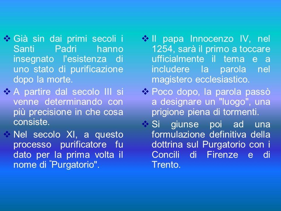 Già sin dai primi secoli i Santi Padri hanno insegnato l'esistenza di uno stato di purificazione dopo la morte. A partire dal secolo III si venne dete
