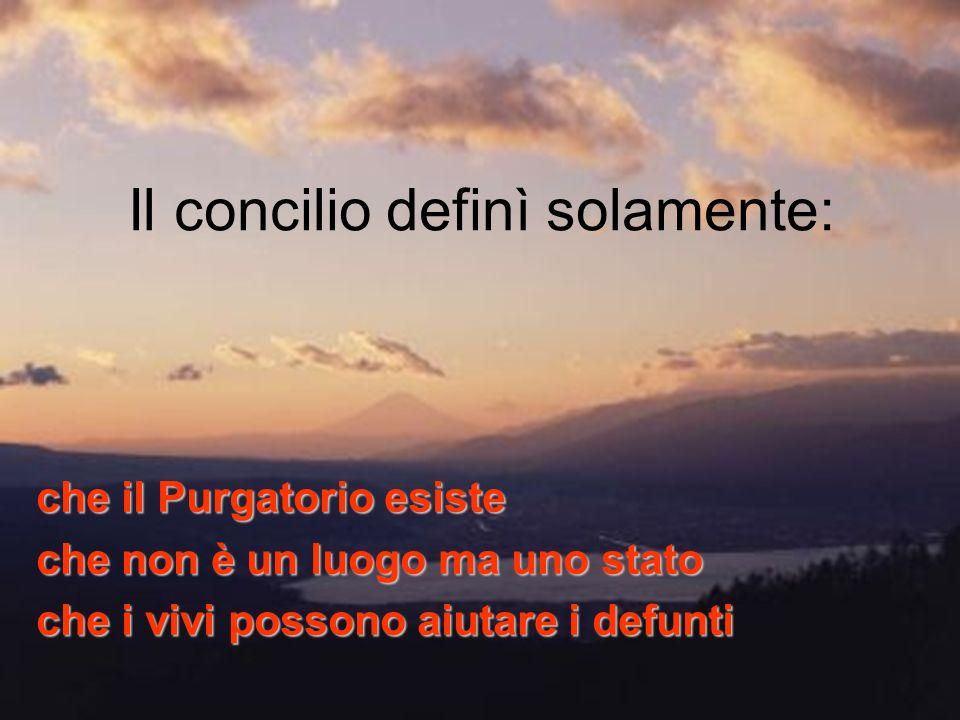 Il concilio definì solamente: che il Purgatorio esiste che non è un luogo ma uno stato che i vivi possono aiutare i defunti