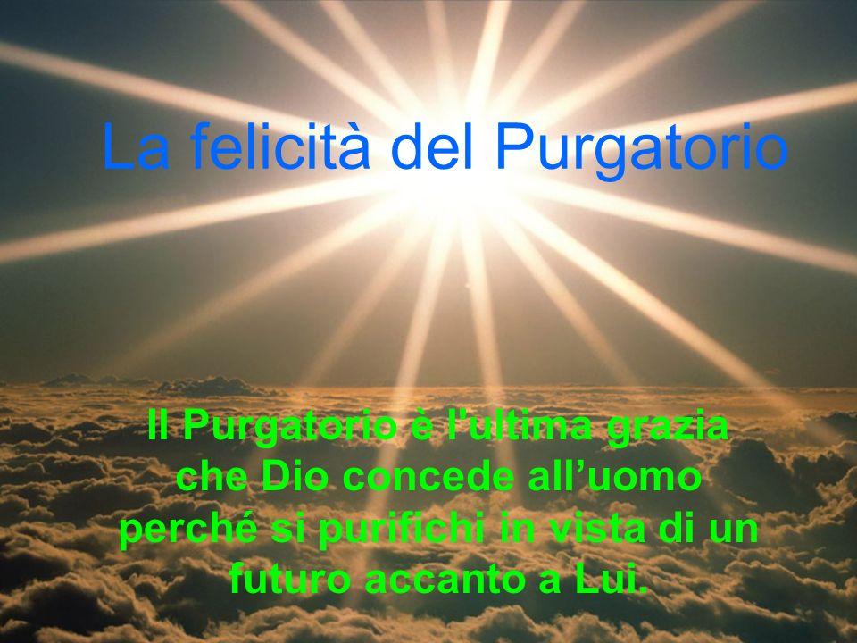 La felicità del Purgatorio Il Purgatorio è l'ultima grazia che Dio concede alluomo perché si purifichi in vista di un futuro accanto a Lui.