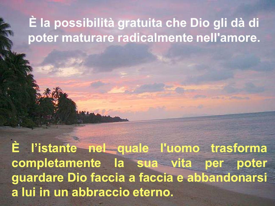 È la possibilità gratuita che Dio gli dà di poter maturare radicalmente nell'amore. È listante nel quale l'uomo trasforma completamente la sua vita pe