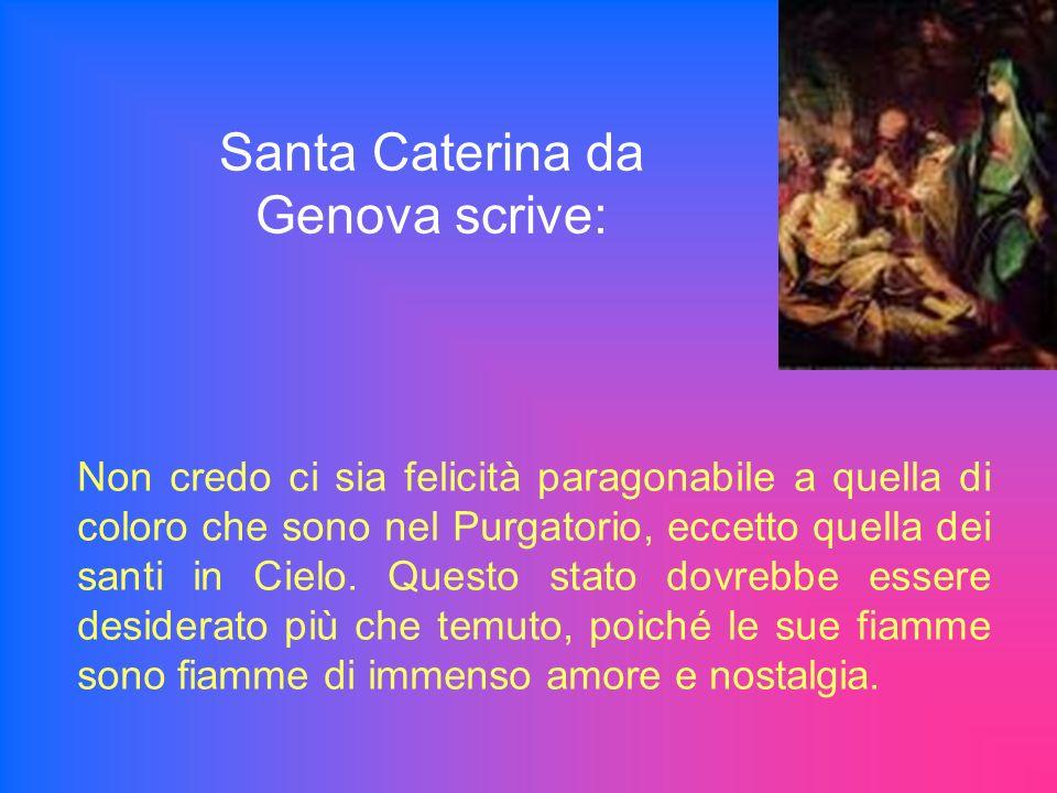 Santa Caterina da Genova scrive: Non credo ci sia felicità paragonabile a quella di coloro che sono nel Purgatorio, eccetto quella dei santi in Cielo.