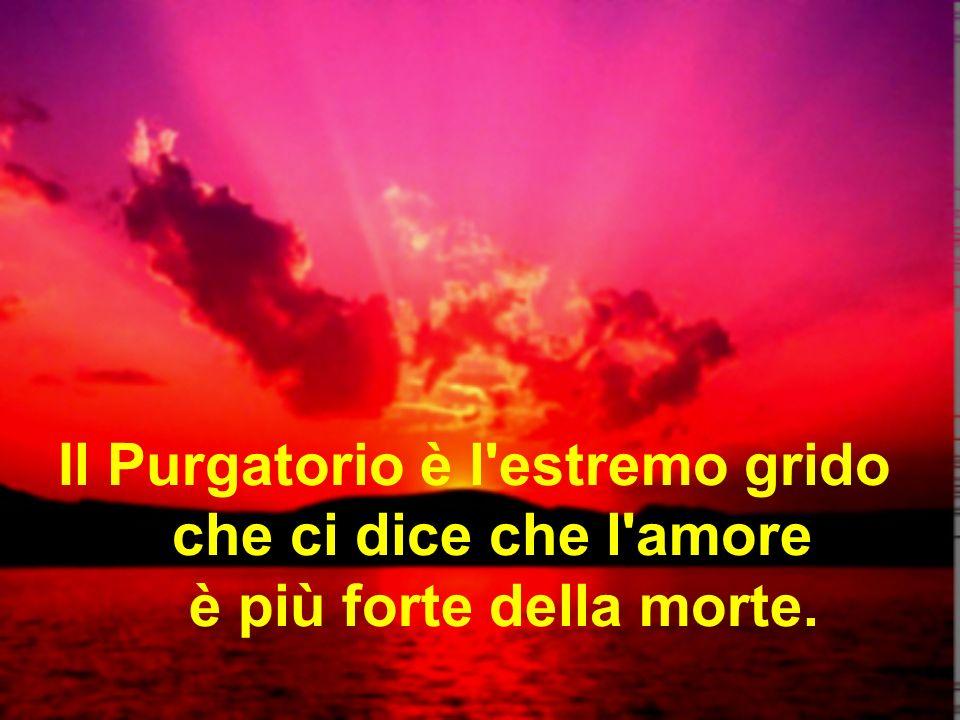 Il Purgatorio è l'estremo grido che ci dice che l'amore è più forte della morte.