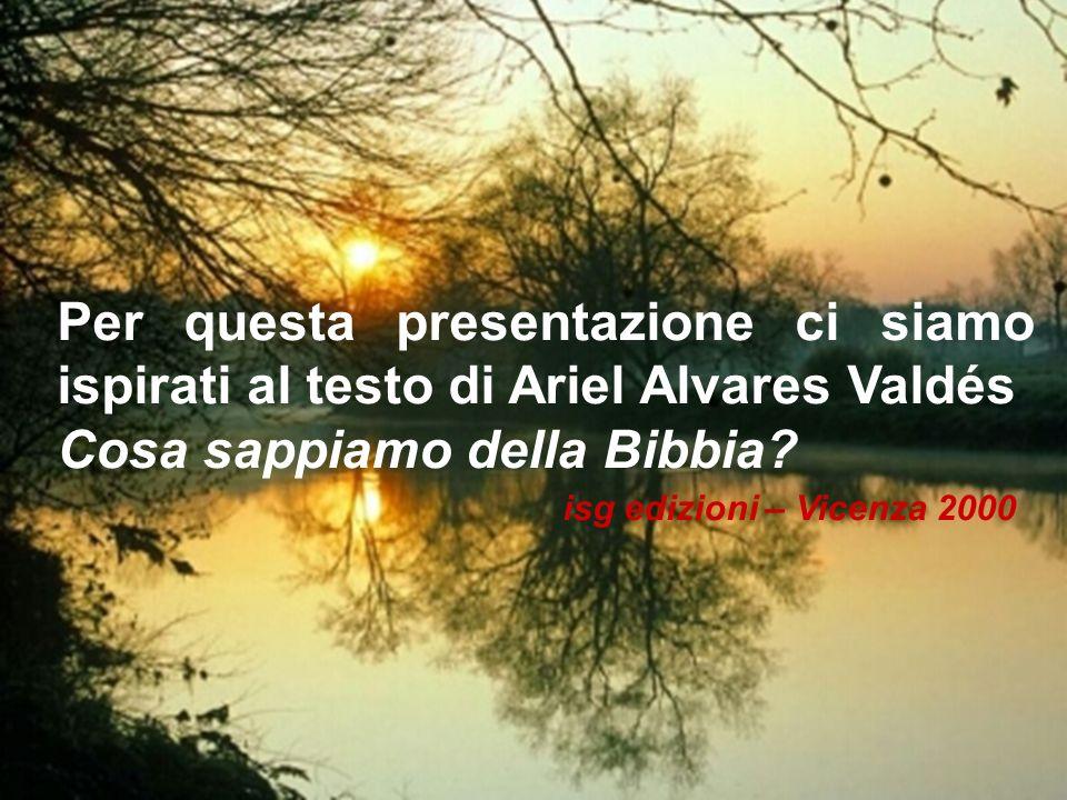 Per questa presentazione ci siamo ispirati al testo di Ariel Alvares Valdés Cosa sappiamo della Bibbia? isg edizioni – Vicenza 2000
