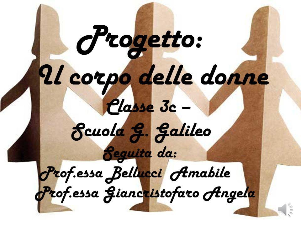 Progetto: Il corpo delle donne Classe 3c – Scuola G. Galileo Seguita da: Prof.essa Bellucci Amabile Prof.essa Giancristofaro Angela