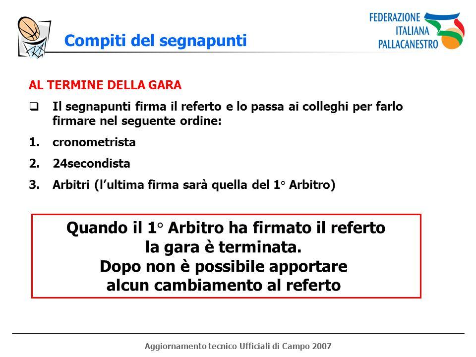 Aggiornamento tecnico Ufficiali di Campo 2007 Compiti del segnapunti AL TERMINE DELLA GARA Il segnapunti firma il referto e lo passa ai colleghi per f