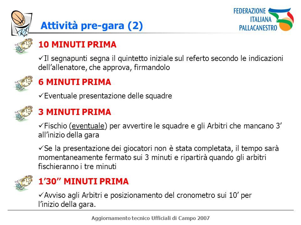 Aggiornamento tecnico Ufficiali di Campo 2007 Attività pre-gara (2) 10 MINUTI PRIMA Il segnapunti segna il quintetto iniziale sul referto secondo le i