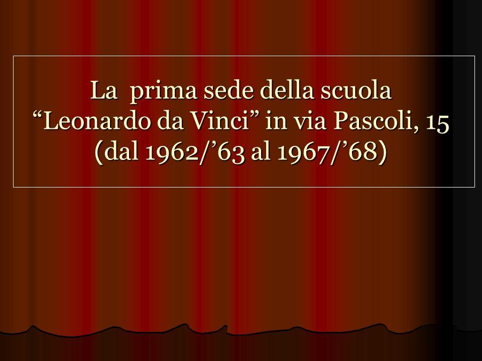 La prima sede della scuola Leonardo da Vinci in via Pascoli, 15 ( dal 1962/63 al 1967/68 )