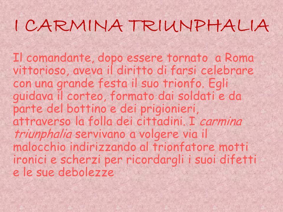 I CARMINA TRIUNPHALIA Il comandante, dopo essere tornato a Roma vittorioso, aveva il diritto di farsi celebrare con una grande festa il suo trionfo. E
