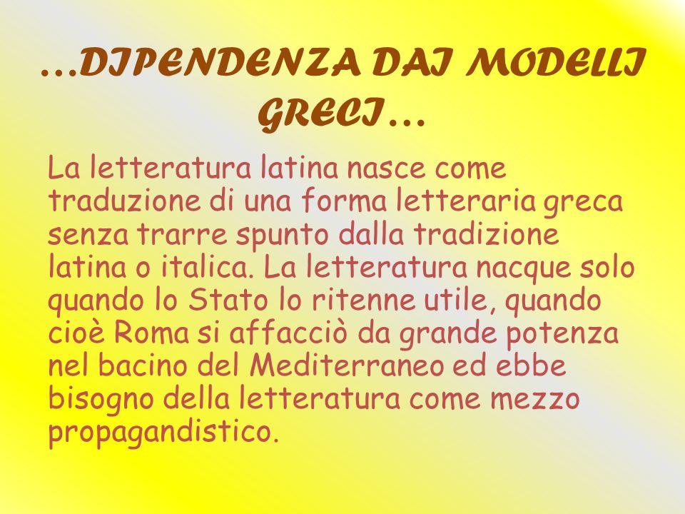 …DIPENDENZA DAI MODELLI GRECI… La letteratura latina nasce come traduzione di una forma letteraria greca senza trarre spunto dalla tradizione latina o