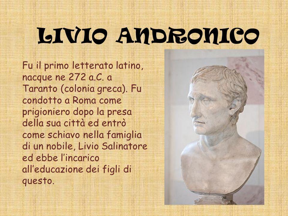 LIVIO ANDRONICO Fu il primo letterato latino, nacque ne 272 a.C. a Taranto (colonia greca). Fu condotto a Roma come prigioniero dopo la presa della su