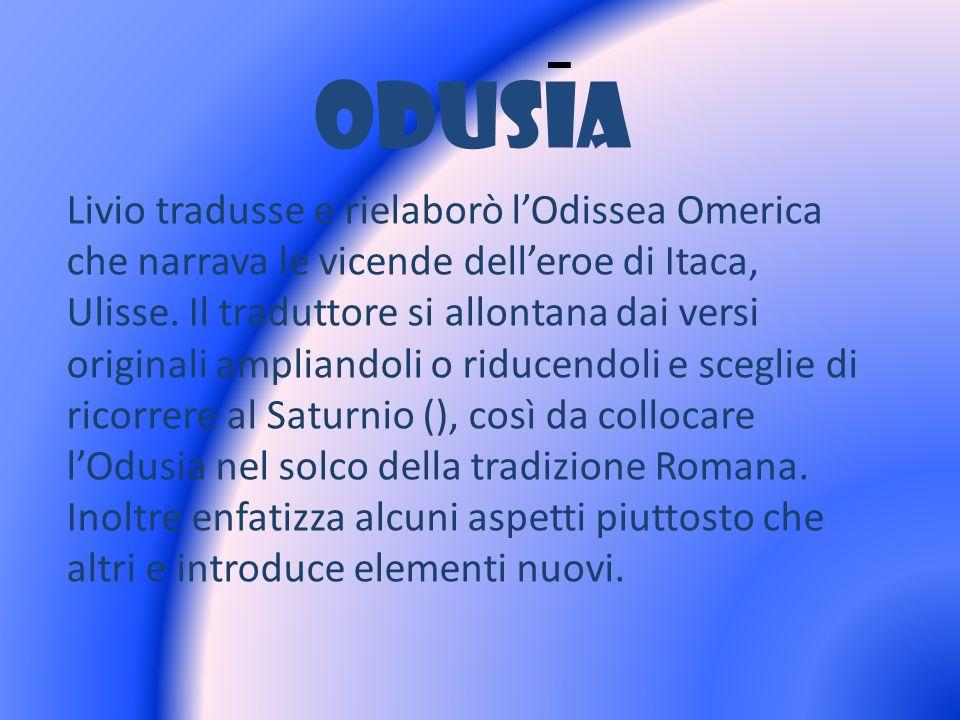 ODUSIA Livio tradusse e rielaborò lOdissea Omerica che narrava le vicende delleroe di Itaca, Ulisse. Il traduttore si allontana dai versi originali am