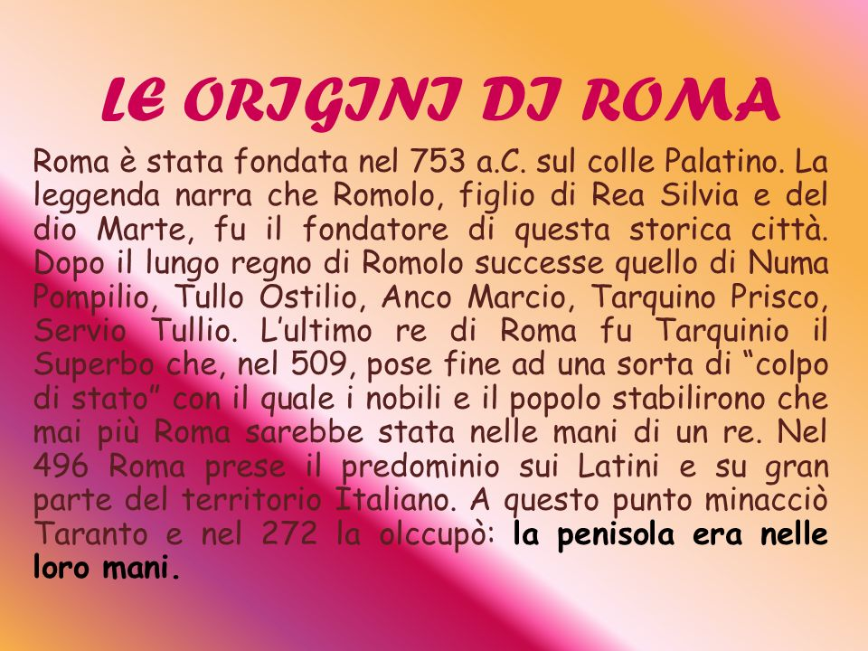 LE ORIGINI DI ROMA Roma è stata fondata nel 753 a.C. sul colle Palatino. La leggenda narra che Romolo, figlio di Rea Silvia e del dio Marte, fu il fon