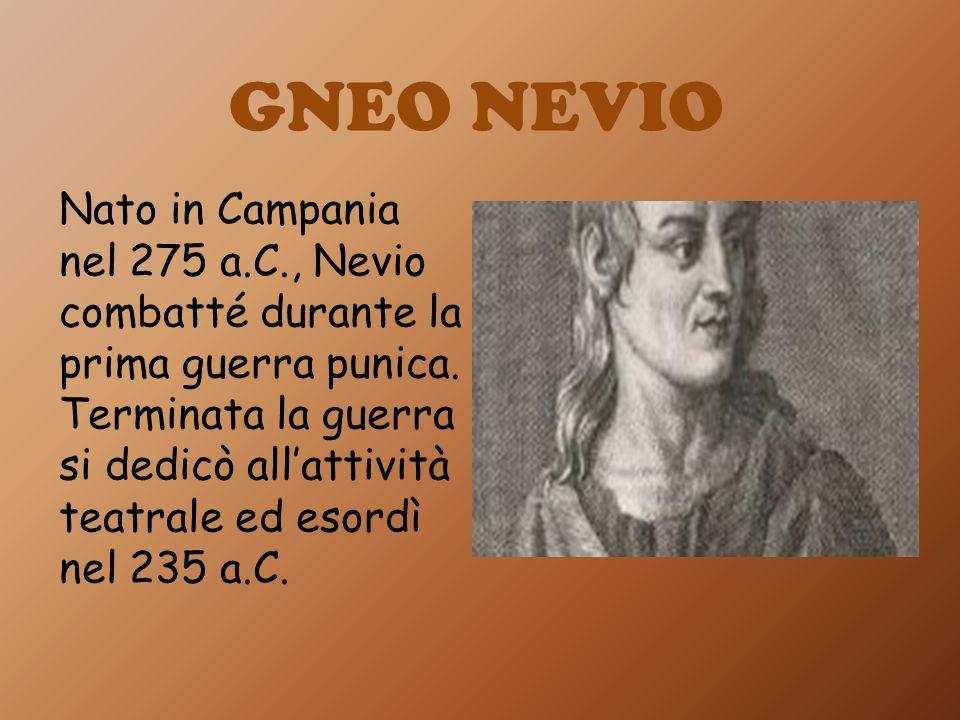 GNEO NEVIO Nato in Campania nel 275 a.C., Nevio combatté durante la prima guerra punica. Terminata la guerra si dedicò allattività teatrale ed esordì