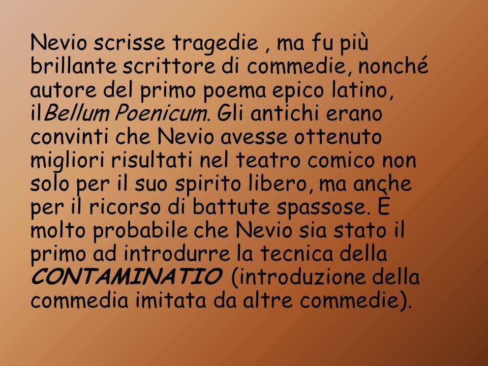 Nevio scrisse tragedie, ma fu più brillante scrittore di commedie, nonché autore del primo poema epico latino, ilBellum Poenicum. Gli antichi erano co