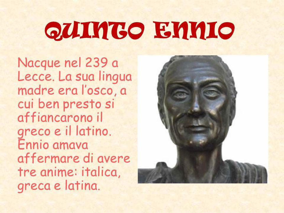 QUINTO ENNIO Nacque nel 239 a Lecce. La sua lingua madre era losco, a cui ben presto si affiancarono il greco e il latino. Ennio amava affermare di av