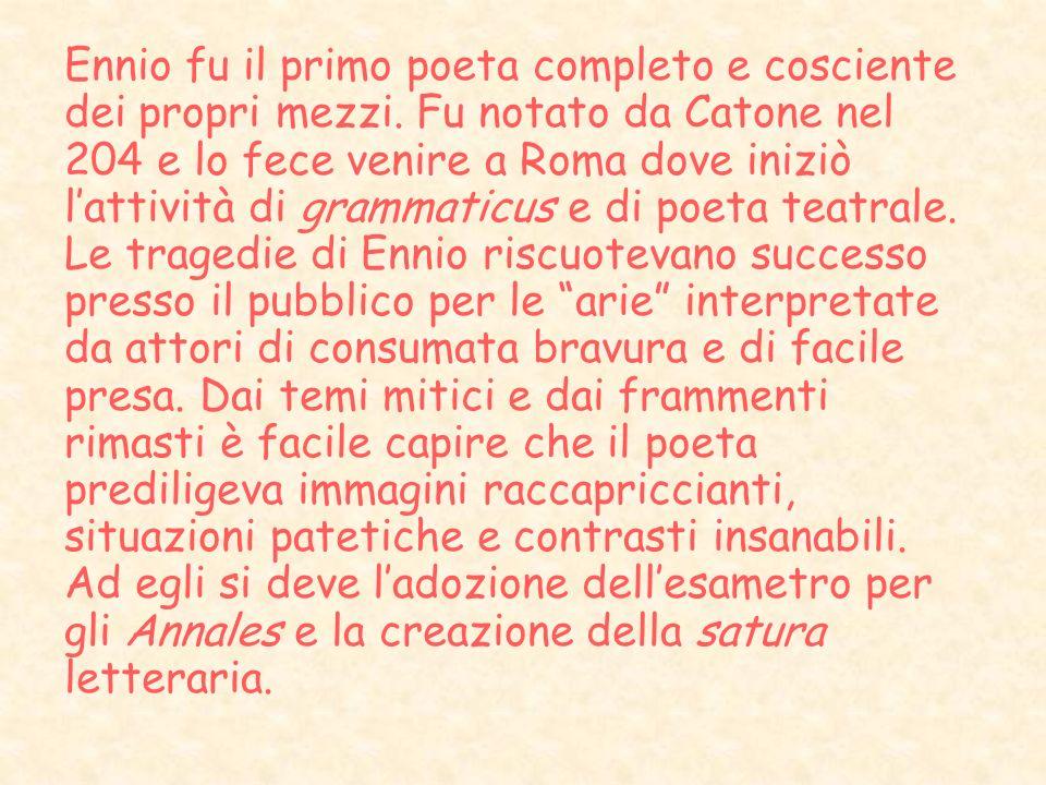 Ennio fu il primo poeta completo e cosciente dei propri mezzi. Fu notato da Catone nel 204 e lo fece venire a Roma dove iniziò lattività di grammaticu