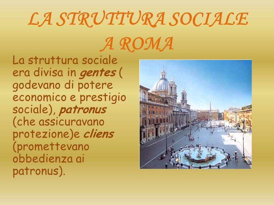 LA STRUTTURA SOCIALE A ROMA La struttura sociale era divisa in gentes ( godevano di potere economico e prestigio sociale), patronus (che assicuravano