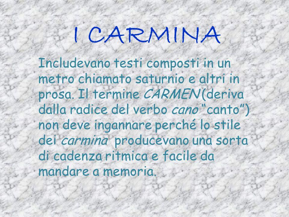 I CARMINA Includevano testi composti in un metro chiamato saturnio e altri in prosa. Il termine CARMEN (deriva dalla radice del verbo cano canto) non