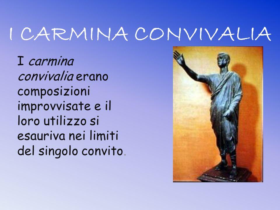 I CARMINA CONVIVALIA I carmina convivalia erano composizioni improvvisate e il loro utilizzo si esauriva nei limiti del singolo convito.