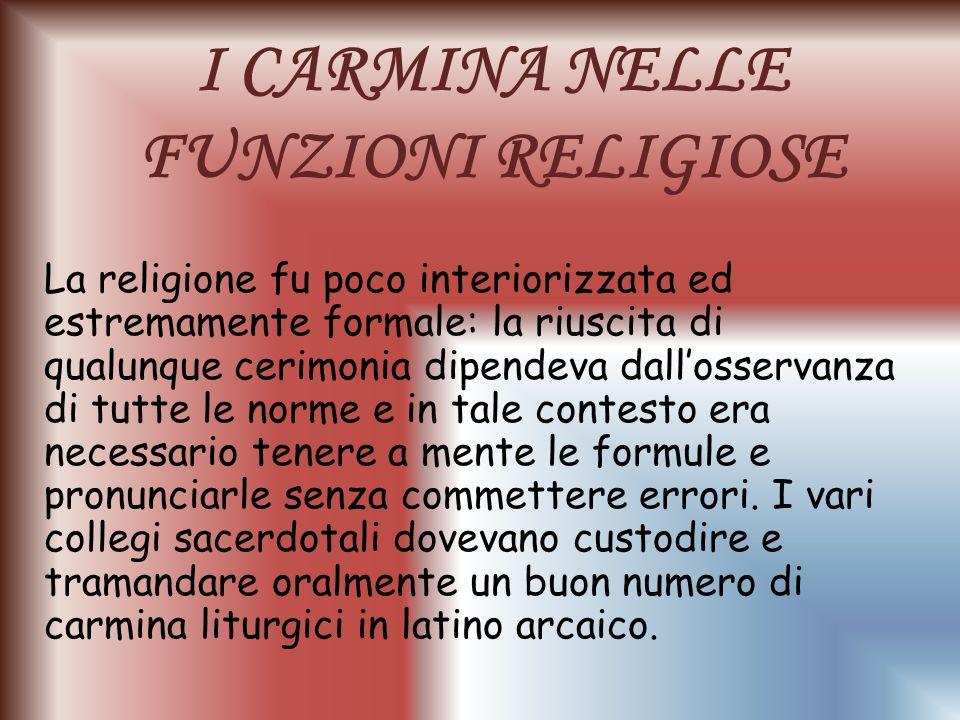 I CARMINA NELLE FUNZIONI RELIGIOSE La religione fu poco interiorizzata ed estremamente formale: la riuscita di qualunque cerimonia dipendeva dallosser