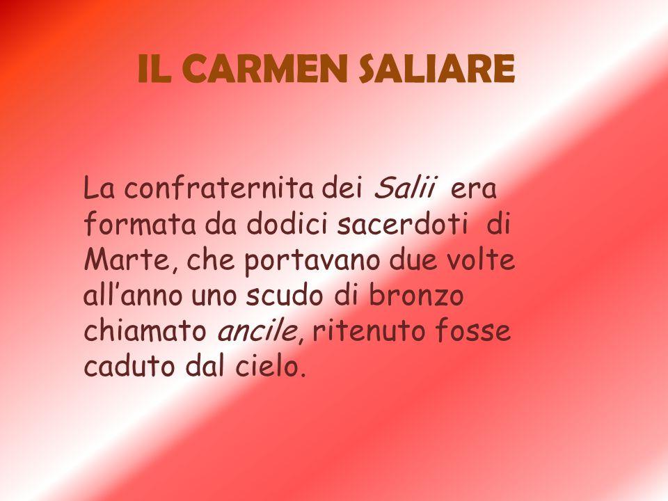 IL CARMEN SALIARE La confraternita dei Salii era formata da dodici sacerdoti di Marte, che portavano due volte allanno uno scudo di bronzo chiamato an